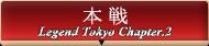 Legend Tokyo Chapter.2 本選