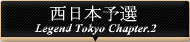 Legend Tokyo Chapter.2 西日本予選