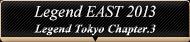 Legend EAST 2013 Legend Tokyo Chapter.3