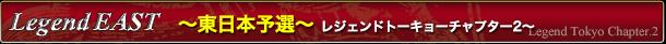 Legend Tokyo Chapter.2 東日本予選