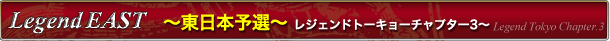 Legend Tokyo Chapter.3 東日本予選