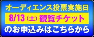 オーディエンス投票実施日 8/13(土)観覧チケットのお申し込みはこちらから