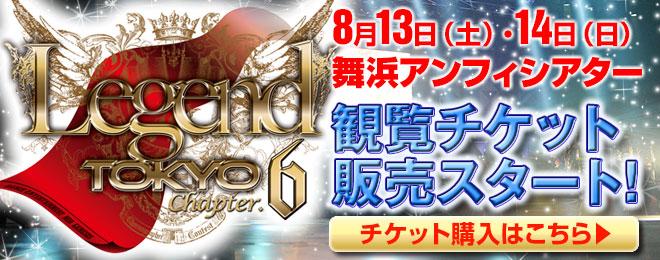 『Legend Tokyo Chapter.6』観覧チケット販売スタート!