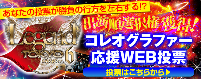 『Legend Tokyo Chapter.6』コレオグラファー応援投票サイト