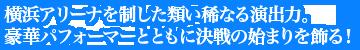 横浜アリーナを制した類い稀なる演出力。豪華パフォーマーとともに決戦の始まりを飾る!