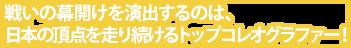 戦いの幕開けを演出するのは、日本の頂点を走り続けるトップコレオグラファー!